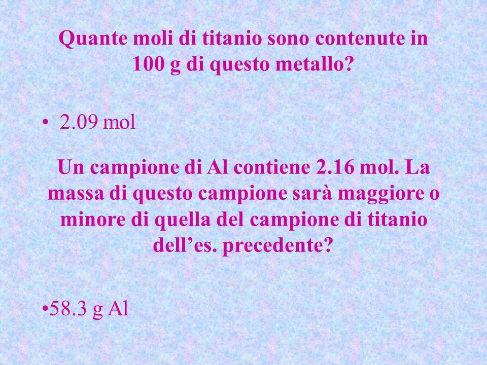 Quante moli di titanio sono contenute in 100 g di questo metallo? 2.09 mol Un campione di Al contiene 2.16 mol. La massa di questo campione sarà maggi