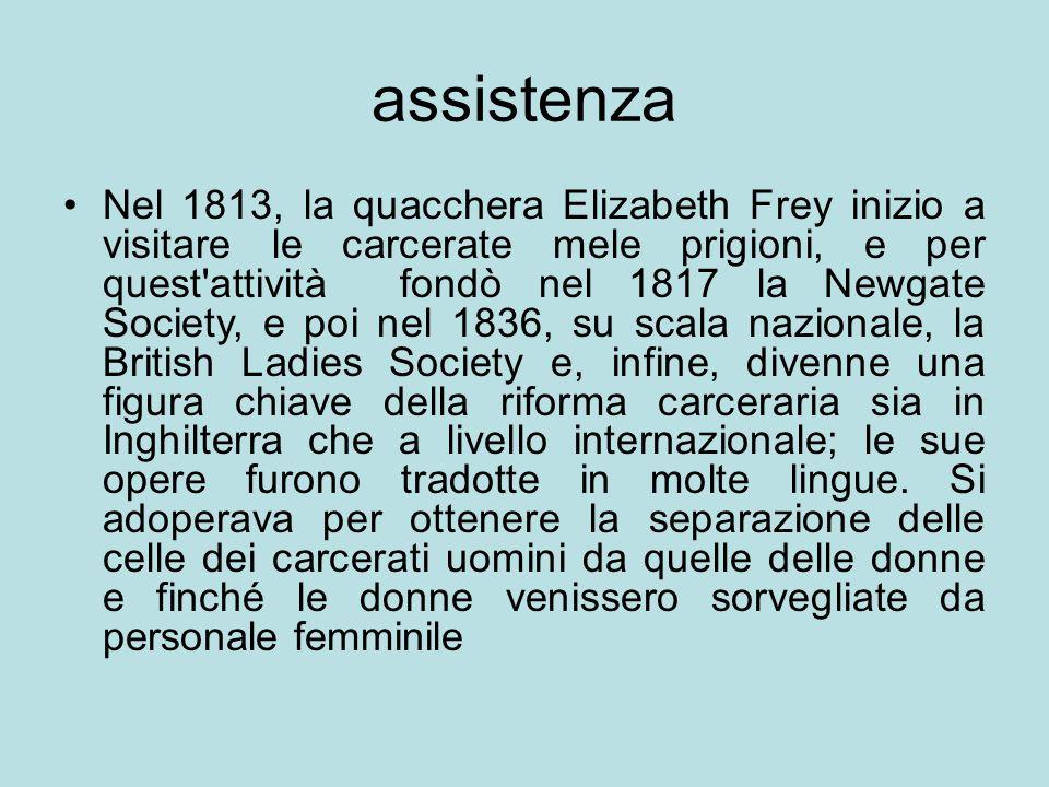 assistenza Nel 1813, la quacchera Elizabeth Frey inizio a visitare le carcerate mele prigioni, e per quest'attività fondò nel 1817 la Newgate Society,