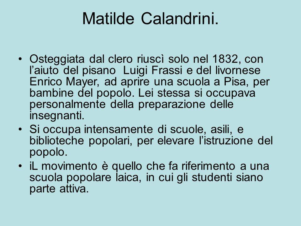 Matilde Calandrini. Osteggiata dal clero riuscì solo nel 1832, con l'aiuto del pisano Luigi Frassi e del livornese Enrico Mayer, ad aprire una scuola