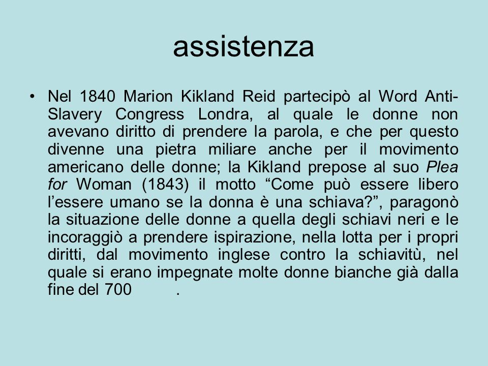 Nel 1840 Marion Kikland Reid partecipò al Word Anti- Slavery Congress Londra, al quale le donne non avevano diritto di prendere la parola, e che per q