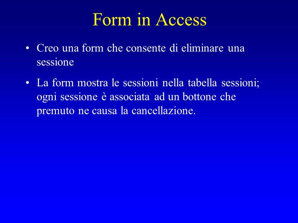 Form in Access Creo una form che consente di eliminare una sessione La form mostra le sessioni nella tabella sessioni; ogni sessione è associata ad un bottone che premuto ne causa la cancellazione.