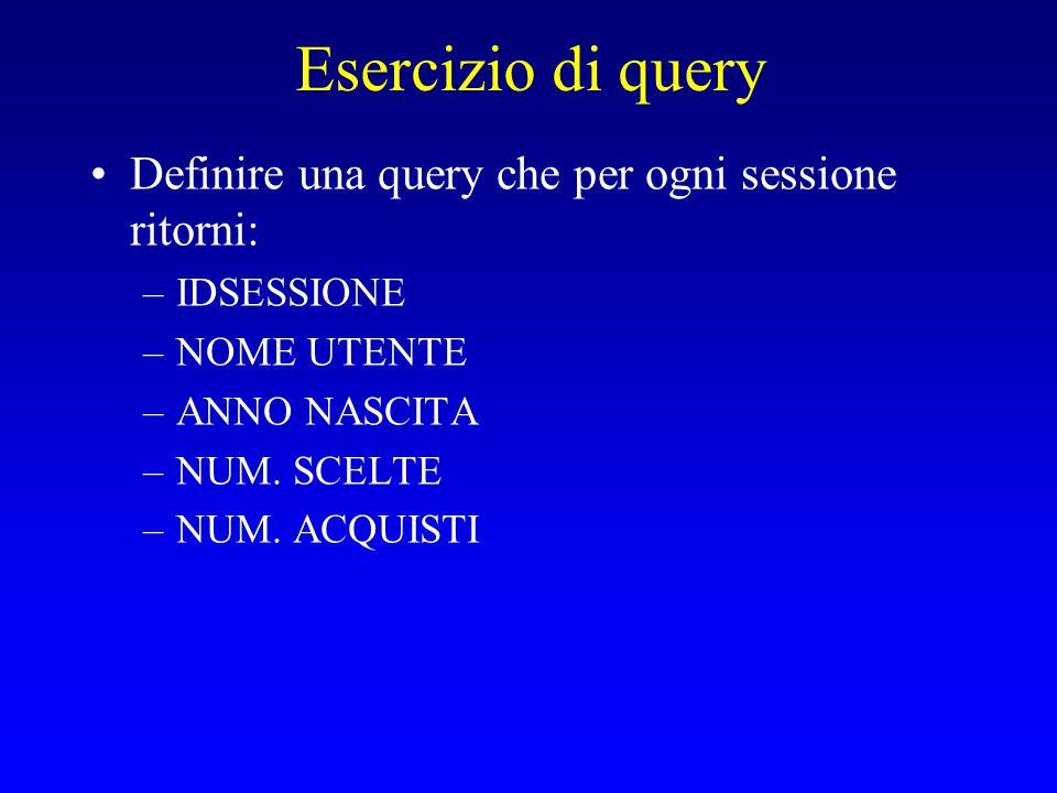 Esercizio di query Definire una query che per ogni sessione ritorni: –IDSESSIONE –NOME UTENTE –ANNO NASCITA –NUM.