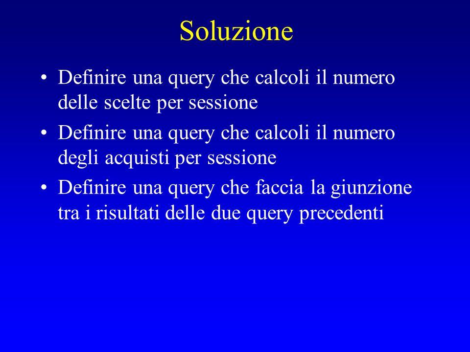 Soluzione Definire una query che calcoli il numero delle scelte per sessione Definire una query che calcoli il numero degli acquisti per sessione Definire una query che faccia la giunzione tra i risultati delle due query precedenti