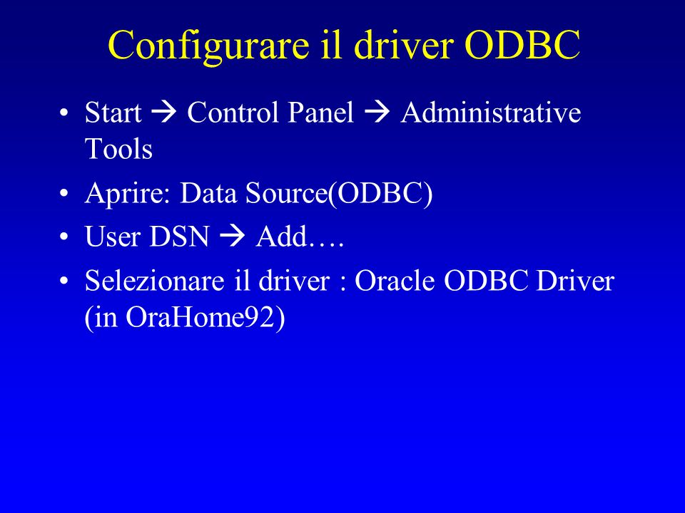 Configurare il driver ODBC Start  Control Panel  Administrative Tools Aprire: Data Source(ODBC) User DSN  Add….