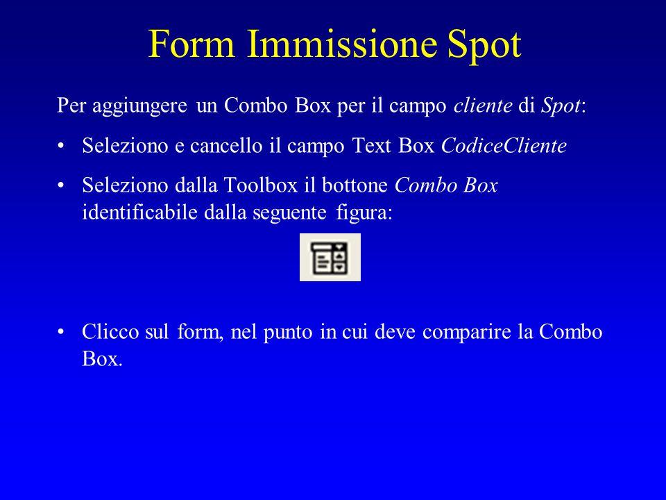 Form Immissione Spot Per aggiungere un Combo Box per il campo cliente di Spot: Seleziono e cancello il campo Text Box CodiceCliente Seleziono dalla Toolbox il bottone Combo Box identificabile dalla seguente figura: Clicco sul form, nel punto in cui deve comparire la Combo Box.