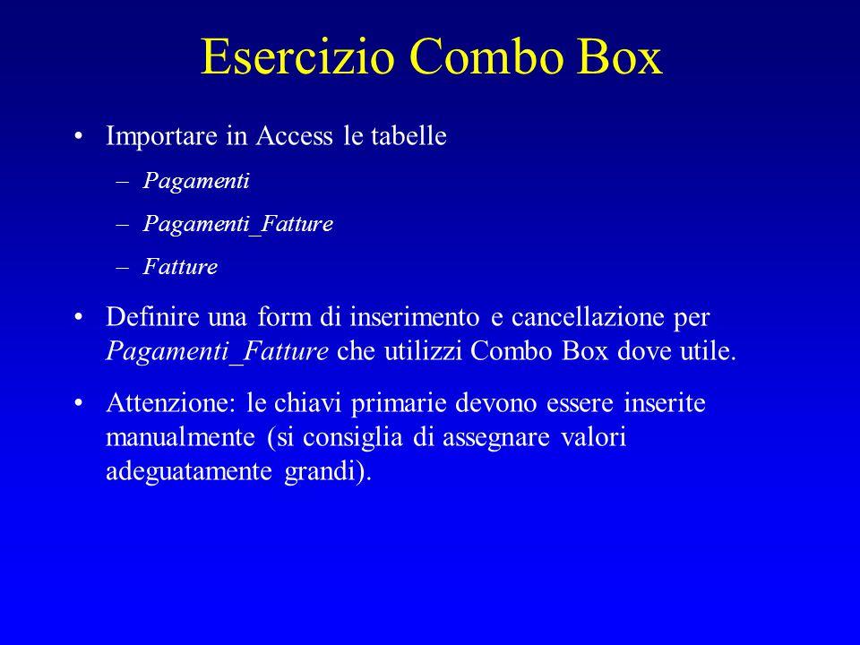 Esercizio Combo Box Importare in Access le tabelle –Pagamenti –Pagamenti_Fatture –Fatture Definire una form di inserimento e cancellazione per Pagamenti_Fatture che utilizzi Combo Box dove utile.