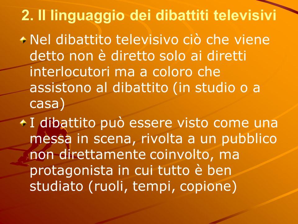2. Il linguaggio dei dibattiti televisivi Nel dibattito televisivo ciò che viene detto non è diretto solo ai diretti interlocutori ma a coloro che ass