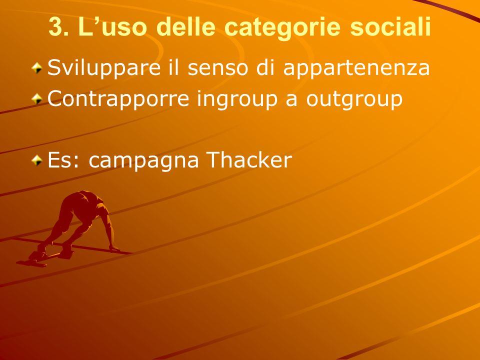 3. L'uso delle categorie sociali Sviluppare il senso di appartenenza Contrapporre ingroup a outgroup Es: campagna Thacker