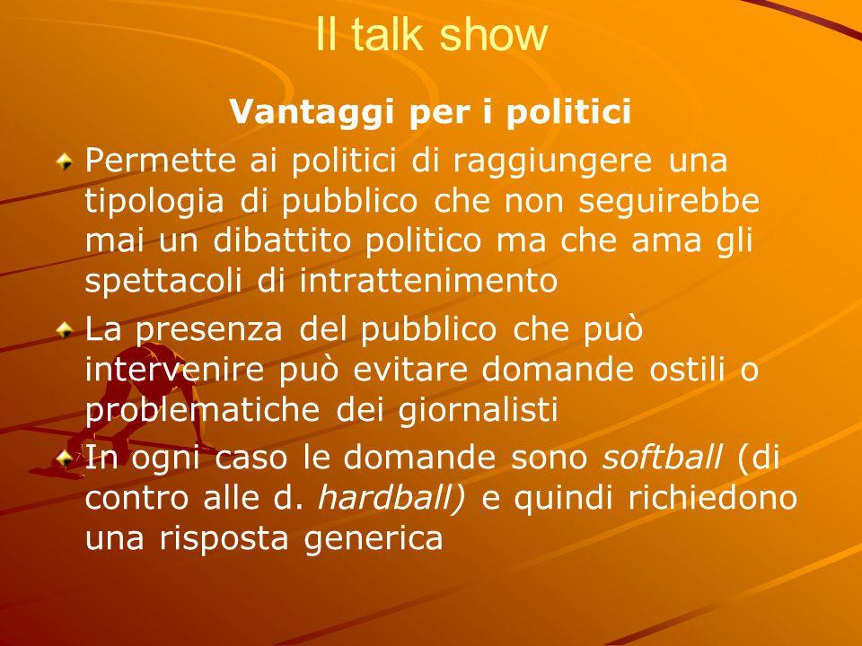 Il talk show Vantaggi per i politici Permette ai politici di raggiungere una tipologia di pubblico che non seguirebbe mai un dibattito politico ma che