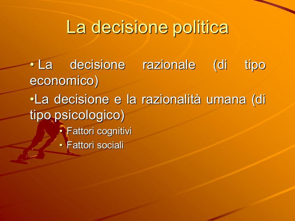La decisione politica La decisione razionale (di tipo economico) La decisione razionale (di tipo economico) La decisione e la razionalità umana (di ti