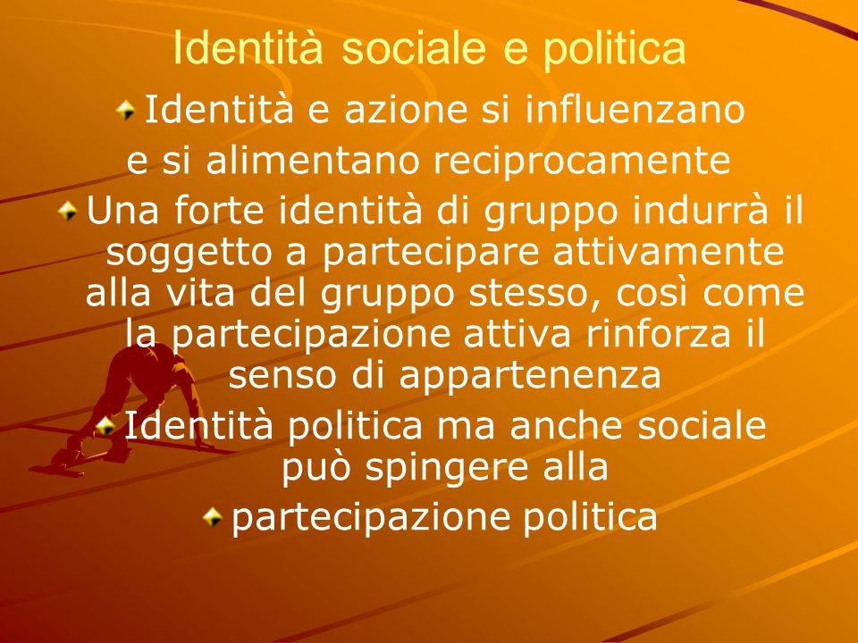 Identità sociale e politica Identità e azione si influenzano e si alimentano reciprocamente Una forte identità di gruppo indurrà il soggetto a parteci