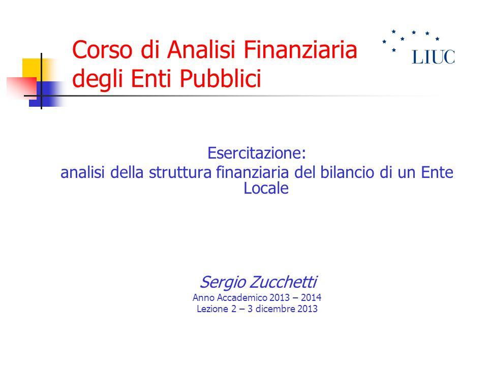 Corso di Analisi Finanziaria degli Enti Pubblici Esercitazione: analisi della struttura finanziaria del bilancio di un Ente Locale Sergio Zucchetti Anno Accademico 2013 – 2014 Lezione 2 – 3 dicembre 2013