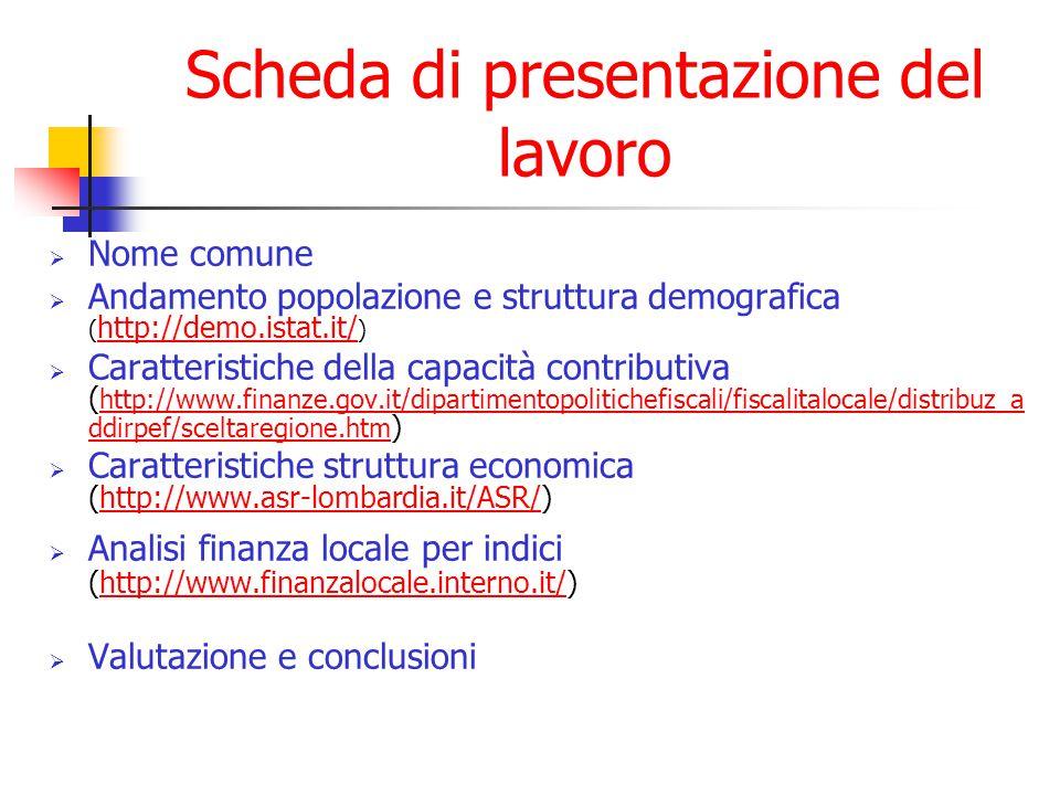 Scheda di presentazione del lavoro  Nome comune  Andamento popolazione e struttura demografica ( http://demo.istat.it/ ) http://demo.istat.it/  Caratteristiche della capacità contributiva ( http://www.finanze.gov.it/dipartimentopolitichefiscali/fiscalitalocale/distribuz_a ddirpef/sceltaregione.htm ) http://www.finanze.gov.it/dipartimentopolitichefiscali/fiscalitalocale/distribuz_a ddirpef/sceltaregione.htm  Caratteristiche struttura economica (http://www.asr-lombardia.it/ASR/)http://www.asr-lombardia.it/ASR/  Analisi finanza locale per indici (http://www.finanzalocale.interno.it/)http://www.finanzalocale.interno.it/  Valutazione e conclusioni