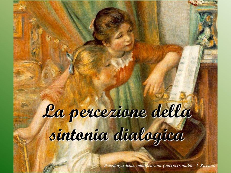 La percezione della sintonia dialogica Psicologia della comunicazione (interpersonale) – I. Riccioni