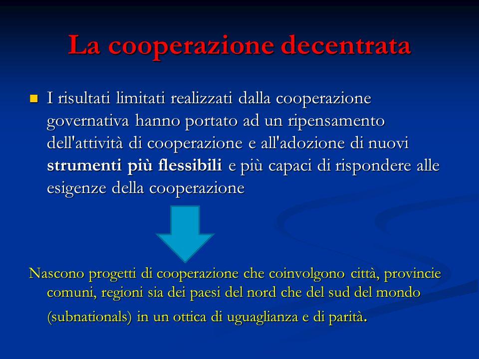 La cooperazione decentrata I risultati limitati realizzati dalla cooperazione governativa hanno portato ad un ripensamento dell'attività di cooperazio