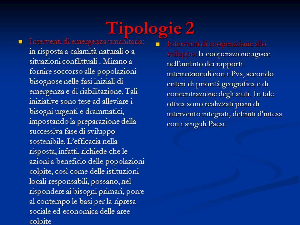 Tipologie 2 Interventi di emergenza umanitaria: in risposta a calamità naturali o a situazioni conflittuali. Mirano a fornire soccorso alle popolazion