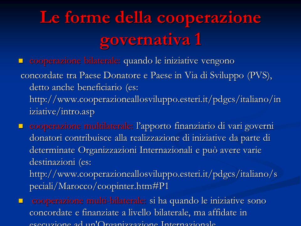 Le forme della cooperazione governativa 1 cooperazione bilaterale: quando le iniziative vengono cooperazione bilaterale: quando le iniziative vengono concordate tra Paese Donatore e Paese in Via di Sviluppo (PVS), detto anche beneficiario (es: http://www.cooperazioneallosviluppo.esteri.it/pdgcs/italiano/in iziative/intro.asp concordate tra Paese Donatore e Paese in Via di Sviluppo (PVS), detto anche beneficiario (es: http://www.cooperazioneallosviluppo.esteri.it/pdgcs/italiano/in iziative/intro.asp cooperazione multilaterale: l'apporto finanziario di vari governi donatori contribuisce alla realizzazione di iniziative da parte di determinate Organizzazioni Internazionali e può avere varie destinazioni (es: http://www.cooperazioneallosviluppo.esteri.it/pdgcs/italiano/s peciali/Marocco/coopinter.htm#P1 cooperazione multilaterale: l'apporto finanziario di vari governi donatori contribuisce alla realizzazione di iniziative da parte di determinate Organizzazioni Internazionali e può avere varie destinazioni (es: http://www.cooperazioneallosviluppo.esteri.it/pdgcs/italiano/s peciali/Marocco/coopinter.htm#P1 cooperazione multi-bilaterale: si ha quando le iniziative sono concordate e finanziate a livello bilaterale, ma affidate in esecuzione ad un Organizzazione Internazionale.