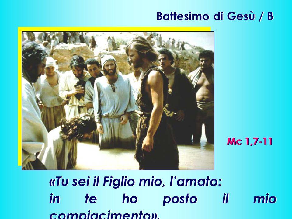 Battesimo di Gesù / B Mc 1,7-11 «Tu sei il Figlio mio, l'amato: in te ho posto il mio compiacimento». «Tu sei il Figlio mio, l'amato: in te ho posto i