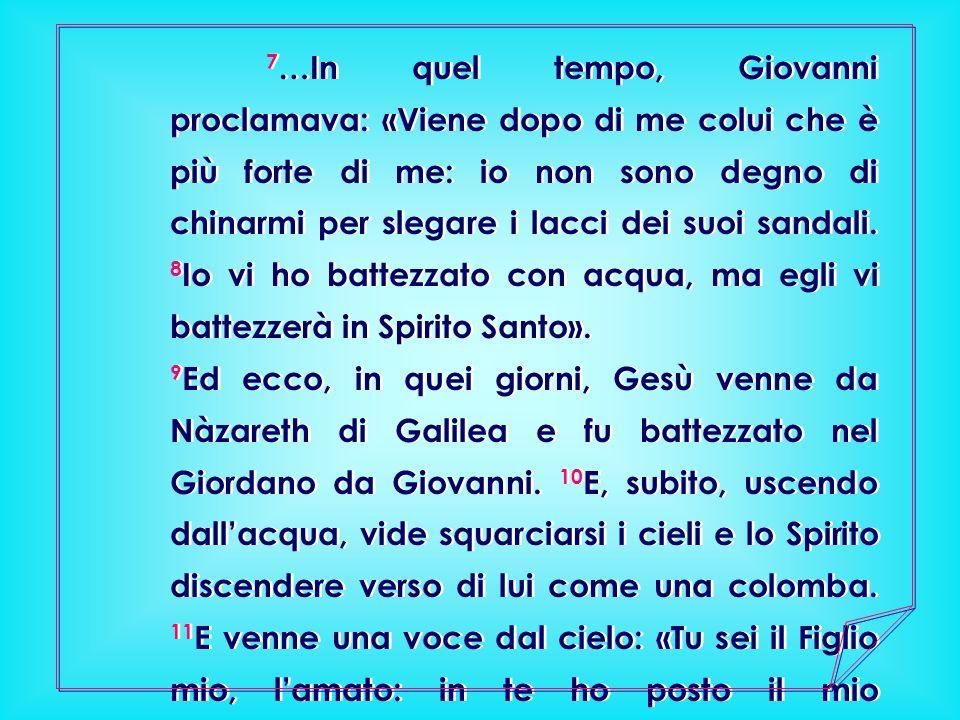 7 …In quel tempo, Giovanni proclamava: «Viene dopo di me colui che è più forte di me: io non sono degno di chinarmi per slegare i lacci dei suoi sanda
