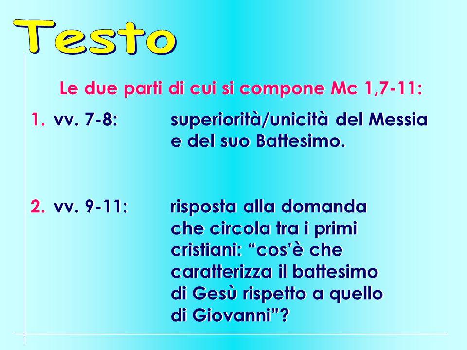 Le due parti di cui si compone Mc 1,7-11: 1.vv. 7-8:superiorità/unicità del Messia e del suo Battesimo. 2.vv. 9-11: risposta alla domanda che circola