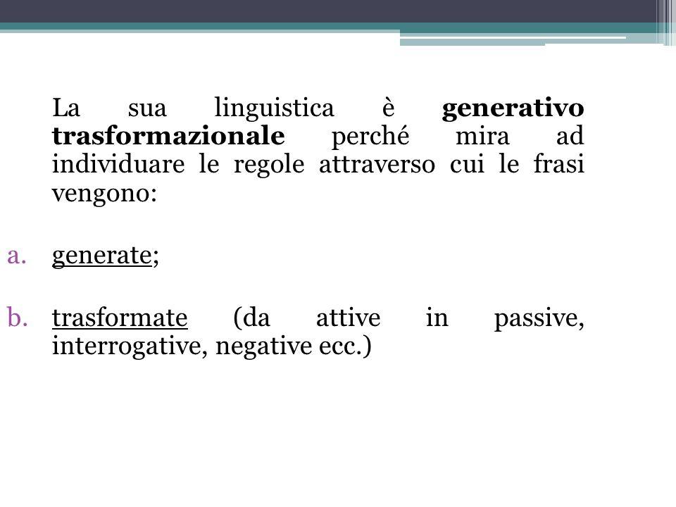 La sua linguistica è generativo trasformazionale perché mira ad individuare le regole attraverso cui le frasi vengono: a.generate; b.trasformate (da a
