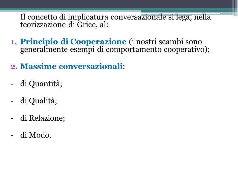 Il concetto di implicatura conversazionale si lega, nella teorizzazione di Grice, al: 1.Principio di Cooperazione (i nostri scambi sono generalmente e