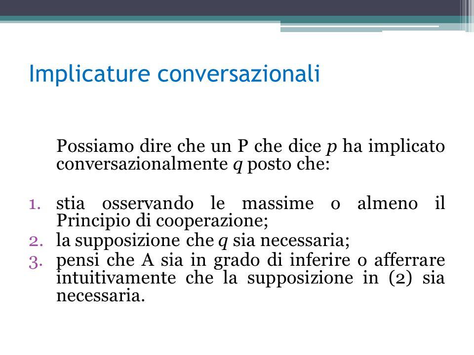 Implicature conversazionali Possiamo dire che un P che dice p ha implicato conversazionalmente q posto che: 1.stia osservando le massime o almeno il P