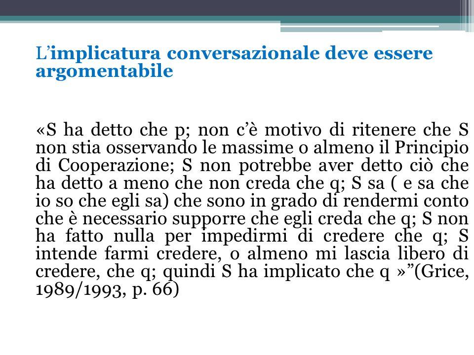 L'implicatura conversazionale deve essere argomentabile «S ha detto che p; non c'è motivo di ritenere che S non stia osservando le massime o almeno il