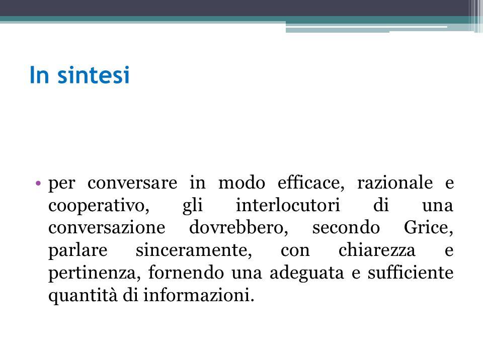 In sintesi per conversare in modo efficace, razionale e cooperativo, gli interlocutori di una conversazione dovrebbero, secondo Grice, parlare sincera