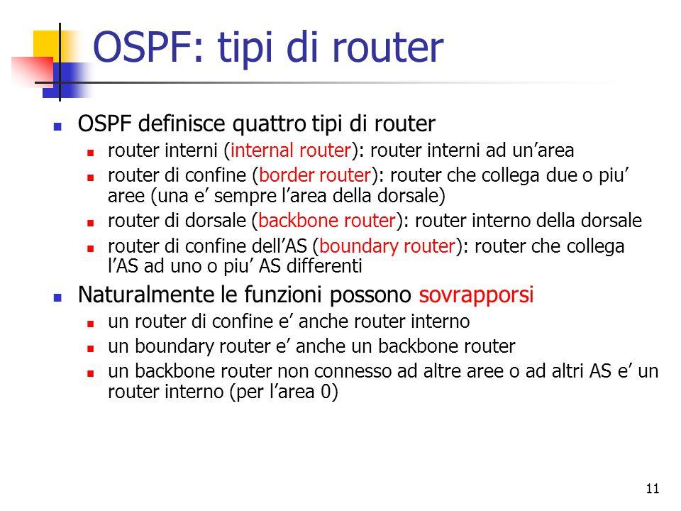 12 OSPF: costruzione delle tabelle Secondo il protocollo link state, ogni router di ogni area conosce la topologia dell'area e puo' effettuare routing interno I router di backbone accettano le informazioni anche dai router di confine delle altre aree in questo modo ogni router di backbone sa a quale router di confine di un'area inviare i pacchetti destinati a quella area Le informazioni delle adiacenze dei router di confine verso l'area di backbone sono propagate dentro l'area in questo modo ogni router interno sa a quale router di confine della propria area inviare un pacchetto destinato ad un'altra area