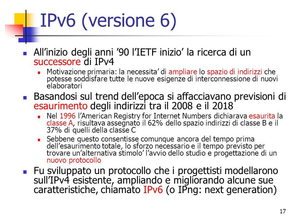 18 Obiettivi di IPv6 Indirizzamento illimitato Semplicita' del protocollo per ridurre i tempi di elaborazione nei router Sicurezza Supporto per pacchetti di grosse dimensioni Gestione del tipo di servizio Prevedere evoluzioni future del protocollo Supportare i protocolli di livello superiore che si appoggiano ad IPv4