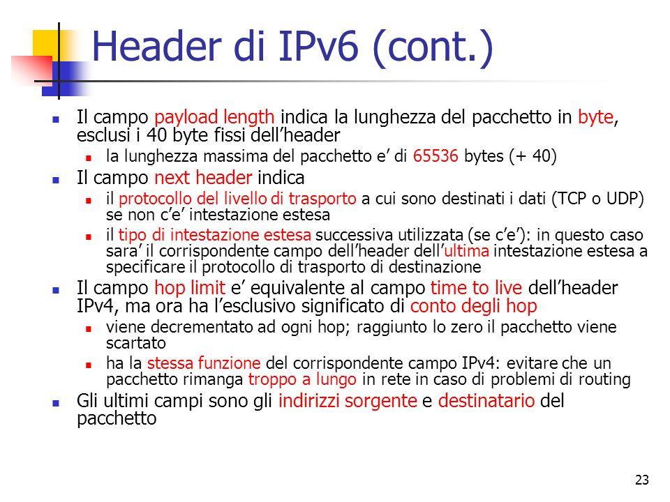 24 Cosa non c'e' piu' Il campo IHL (Internet Header Length) che rappresenta la lunghezza dell'header non e' piu' necessario, perche' la lunghezza dell'header e' fissata a 40 Il campo protocol e' sostituito dal campo next header I campi riguardanti la frammentazione IPv6 non prevede che i router eseguano frammentazione, perche' fa perdere tempo i nodi IPv6 tentano di identificare la dimensione corretta dei pacchetti da scambiarsi in modo dinamico non basta: se il router non puo' inoltrare un pacchetto, invia un messaggio (ICMP) indietro per notificare il fatto e butta il pacchetto di fatto risulta piu' efficiente fare in modo che l'host di partenza invii i pacchetti di dimensione corretta che non frammentare nei router