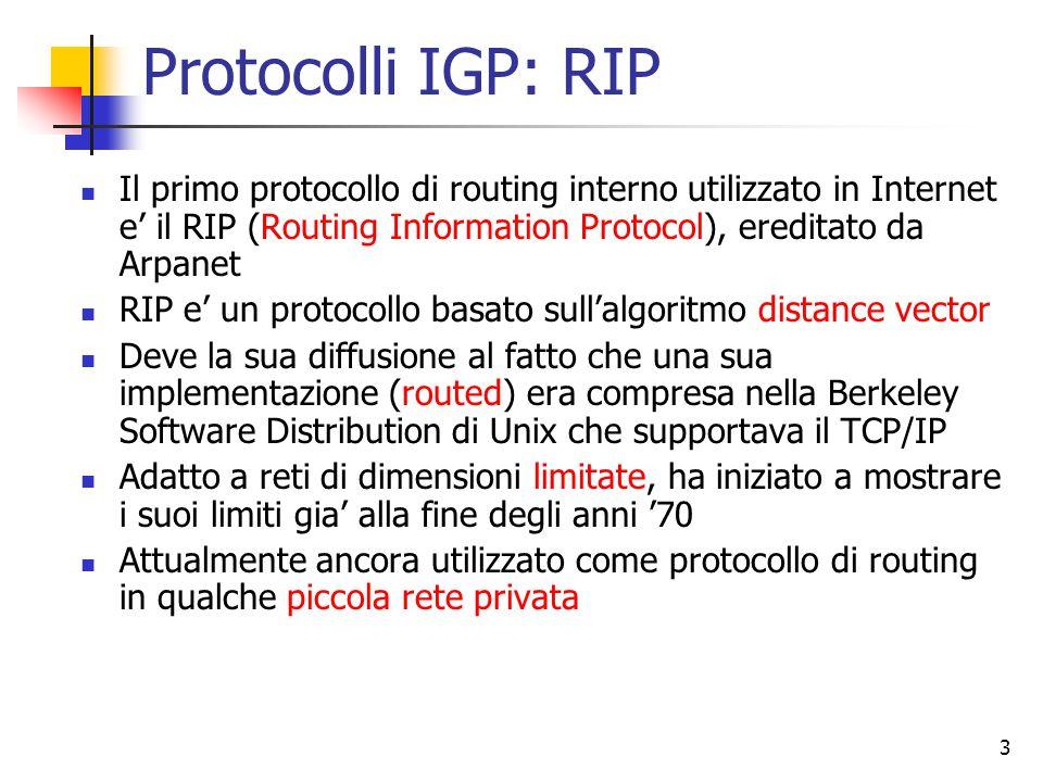 4 RIP (cont.) Caratteristiche del modello distance vector utilizzate da RIP: Usa numero degli hop come metrica per il costo dei link: tutte le linee hanno costo 1 Il costo massimo e' fissato a 15, quindi impone il suo uso su reti di estensione limitata (diametro inferiore a 15 hop) Le tabelle di routing vengono scambiate tra router adiacenti ogni 30s via un messaggio di replica del RIP (RIP response message) o avviso di RIP (RIP advertisment) Questo messaggio contiene voci della tabella del mittente per un massimo di 25 reti di destinazione dell'AS
