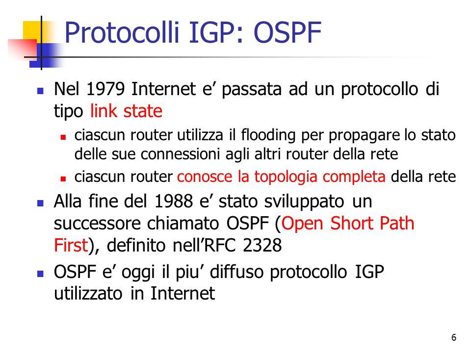 7 Caratteristiche di OSPF OSPF e' stato progettato cercando di soddisfare diversi requisiti: nessun vincolo di brevetto (O = Open) supporto di diverse metriche per la distanza (distanza fisica, hop, ritardo, costo della linea, …) algoritmo capace di reagire dinamicamente e rapidamente ad eventi che modificano la topologia (link state) instradamento basato sul tipo di servizio (sfruttando i campi esistenti nell'header di IP, ad esempio) questo e' stato incluso in OSPF, ma tutti (implementazioni ed applicativi) hanno continuato ad ignorare questa possibilita' capacita' di bilanciare il carico su diversi cammini supporto per sistemi gerarchici (quindi routing gerarchico anche all'interno dello stesso AS) implementazione di sicurezza supporto per il tunneling