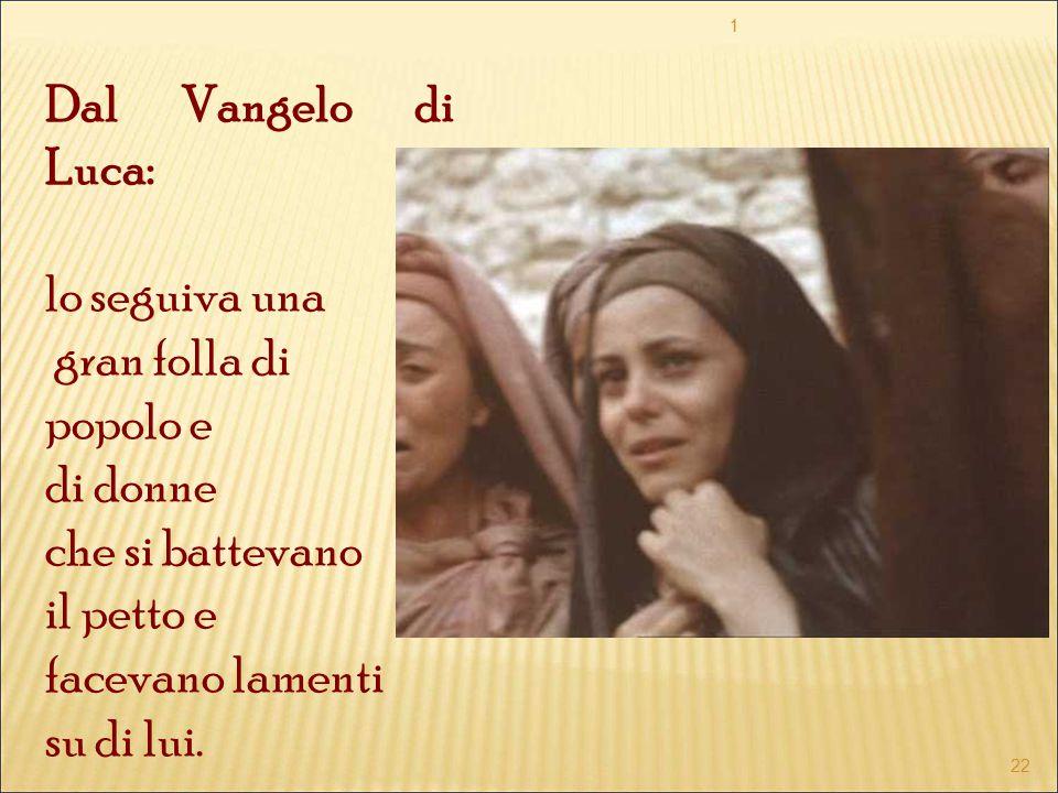 Dal Vangelo di Luca: lo seguiva una gran folla di popolo e di donne che si battevano il petto e facevano lamenti su di lui. 1 22