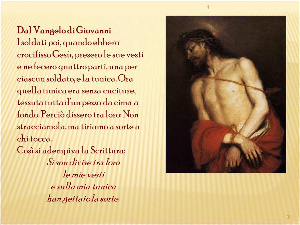 Dal Vangelo di Giovanni I soldati poi, quando ebbero crocifisso Gesù, presero le sue vesti e ne fecero quattro parti, una per ciascun soldato, e la tu