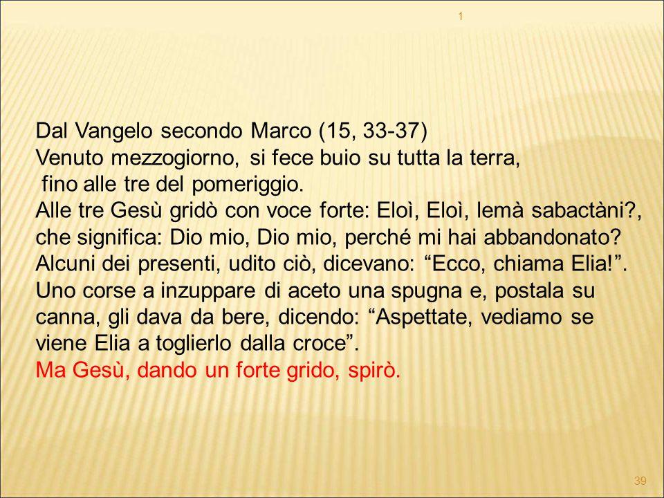 Dal Vangelo secondo Marco (15, 33-37) Venuto mezzogiorno, si fece buio su tutta la terra, fino alle tre del pomeriggio. Alle tre Gesù gridò con voce f