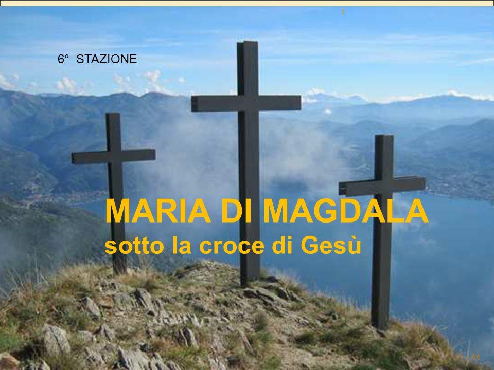 QUARESIMA 2012 Fratelli in cammino verso la sua e la nostra Pasqua 6° STAZIONE MARIA DI MAGDALA sotto la croce di Gesù 1 44
