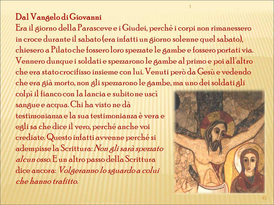 Dal Vangelo di Giovanni Era il giorno della Parasceve e i Giudei, perché i corpi non rimanessero in croce durante il sabato (era infatti un giorno sol