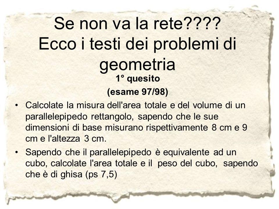 Se non va la rete???? Ecco i testi dei problemi di geometria 1° quesito (esame 97/98) Calcolate la misura dell'area totale e del volume di un parallel