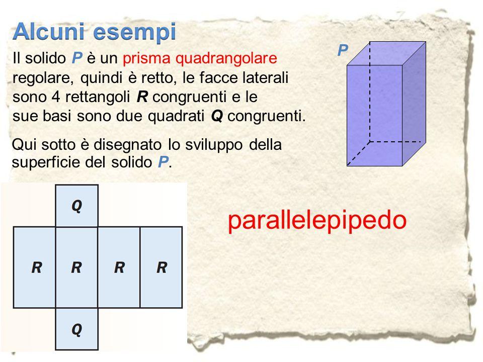 Il solido P è un prisma quadrangolare regolare, quindi è retto, le facce laterali sono 4 rettangoli R congruenti e le sue basi sono due quadrati Q con