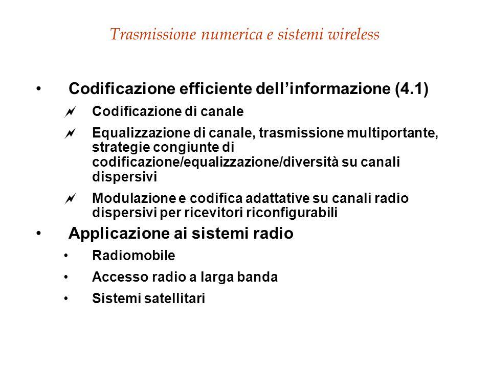 Trasmissione numerica e sistemi wireless Codificazione efficiente dell'informazione (4.1)  Codificazione di canale  Equalizzazione di canale, trasmissione multiportante, strategie congiunte di codificazione/equalizzazione/diversità su canali dispersivi  Modulazione e codifica adattative su canali radio dispersivi per ricevitori riconfigurabili Applicazione ai sistemi radio Radiomobile Accesso radio a larga banda Sistemi satellitari