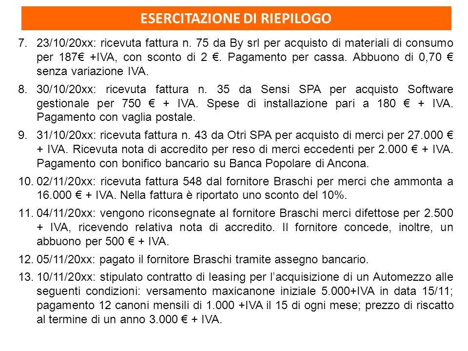 ESERCITAZIONE DI RIEPILOGO 7.23/10/20xx: ricevuta fattura n. 75 da By srl per acquisto di materiali di consumo per 187€ +IVA, con sconto di 2 €. Pagam