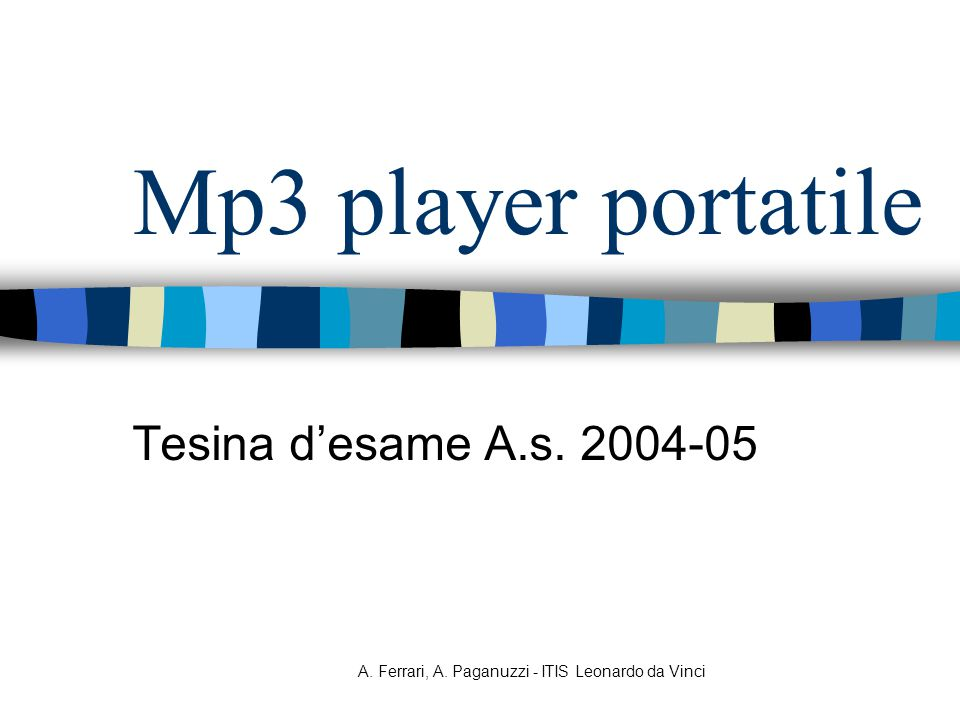 A. Ferrari, A. Paganuzzi - ITIS Leonardo da Vinci Mp3 player portatile Tesina d'esame A.s. 2004-05