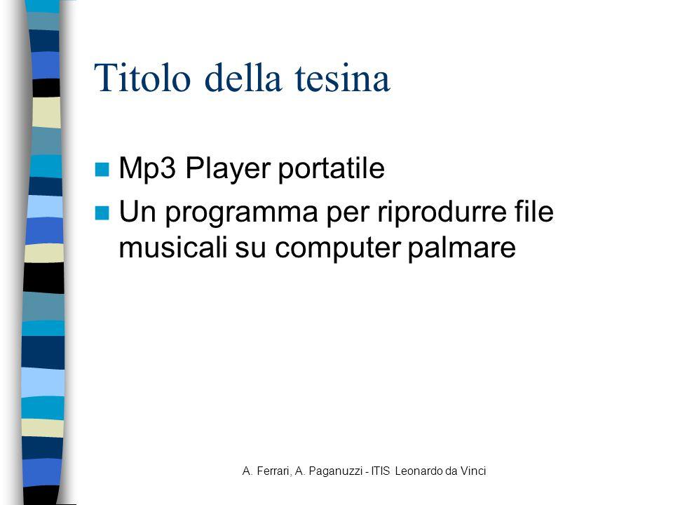A. Ferrari, A. Paganuzzi - ITIS Leonardo da Vinci Titolo della tesina Mp3 Player portatile Un programma per riprodurre file musicali su computer palma