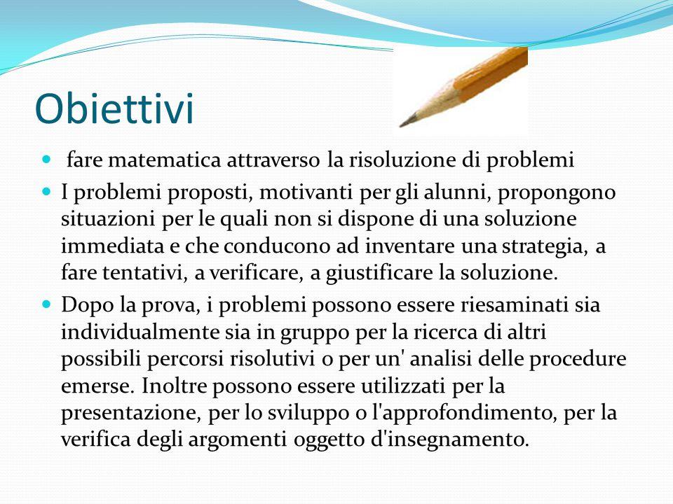 Obiettivi fare matematica attraverso la risoluzione di problemi I problemi proposti, motivanti per gli alunni, propongono situazioni per le quali non si dispone di una soluzione immediata e che conducono ad inventare una strategia, a fare tentativi, a verificare, a giustificare la soluzione.