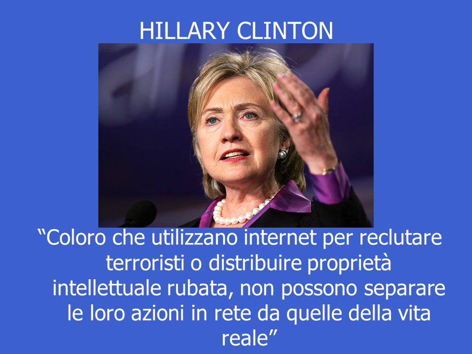 HILLARY CLINTON Coloro che utilizzano internet per reclutare terroristi o distribuire proprietà intellettuale rubata, non possono separare le loro azioni in rete da quelle della vita reale