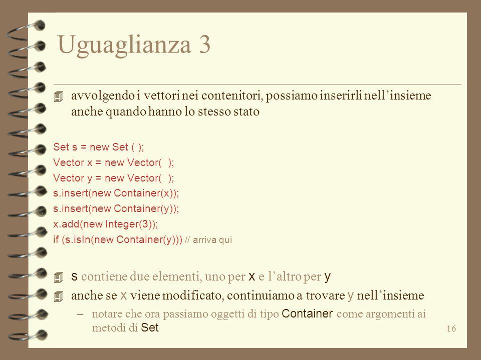 16 Uguaglianza 3 4 avvolgendo i vettori nei contenitori, possiamo inserirli nell'insieme anche quando hanno lo stesso stato Set s = new Set ( ); Vector x = new Vector( ); Vector y = new Vector( ); s.insert(new Container(x)); s.insert(new Container(y)); x.add(new Integer(3)); if (s.isIn(new Container(y))) // arriva qui 4 s contiene due elementi, uno per x e l'altro per y 4 anche se x viene modificato, continuiamo a trovare y nell'insieme –notare che ora passiamo oggetti di tipo Container come argomenti ai metodi di Set