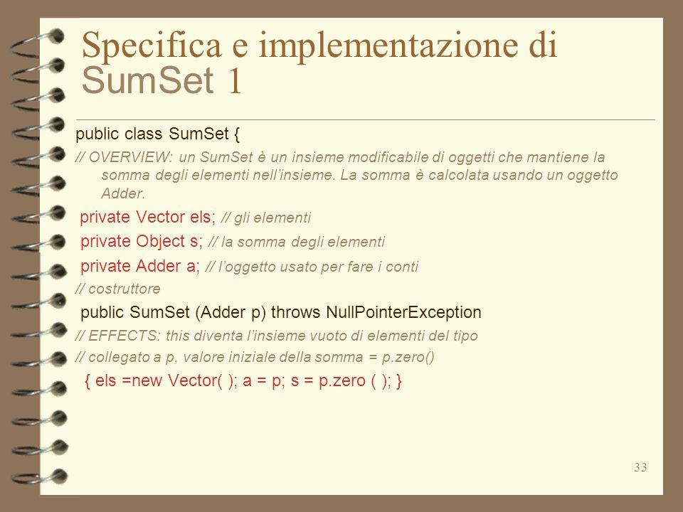 33 Specifica e implementazione di SumSet 1 public class SumSet { // OVERVIEW: un SumSet è un insieme modificabile di oggetti che mantiene la somma degli elementi nell'insieme.