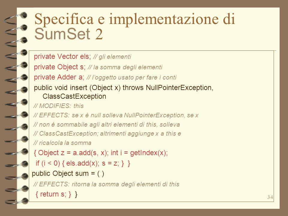 34 Specifica e implementazione di SumSet 2 private Vector els; // gli elementi private Object s; // la somma degli elementi private Adder a; // l'ogge